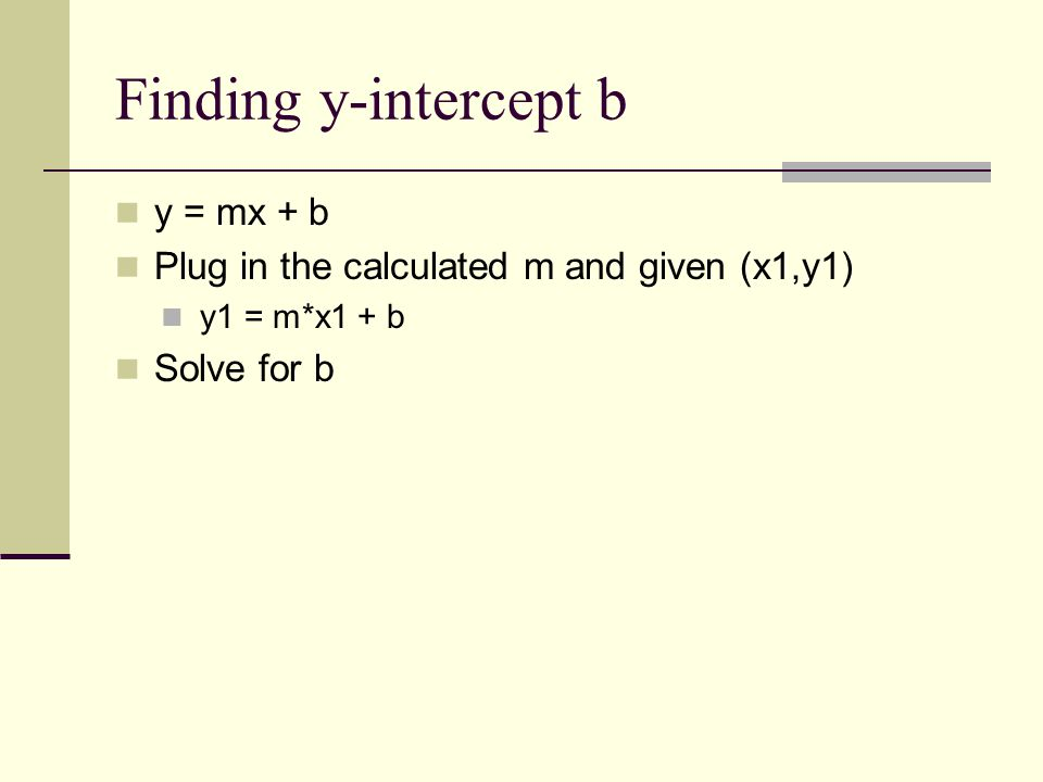 Finding y-intercept b y = mx + b Plug in the calculated m and given (x1,y1) y1 = m*x1 + b Solve for b