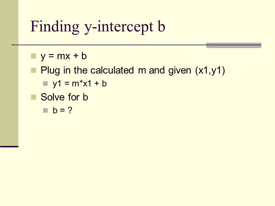 Finding y-intercept b y = mx + b Plug in the calculated m and given (x1,y1) y1 = m*x1 + b Solve for b b = ?