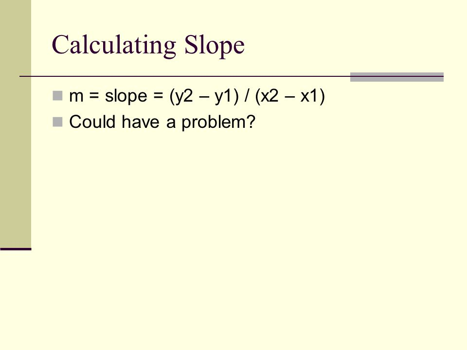 Calculating Slope m = slope = (y2 – y1) / (x2 – x1) Could have a problem?