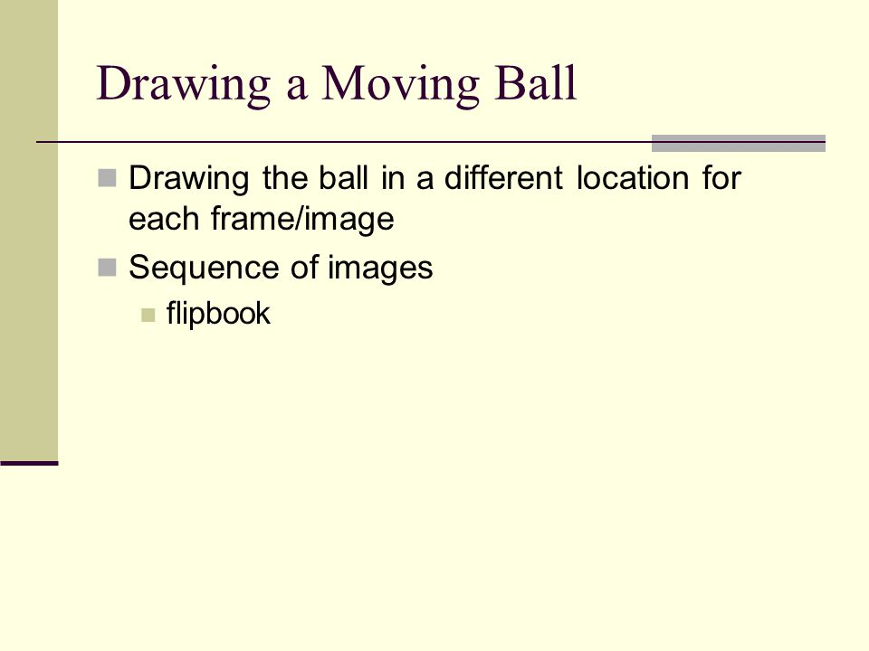Drawing a Moving Ball Drawing the ball in a different location for each frame/image Sequence of images flipbook