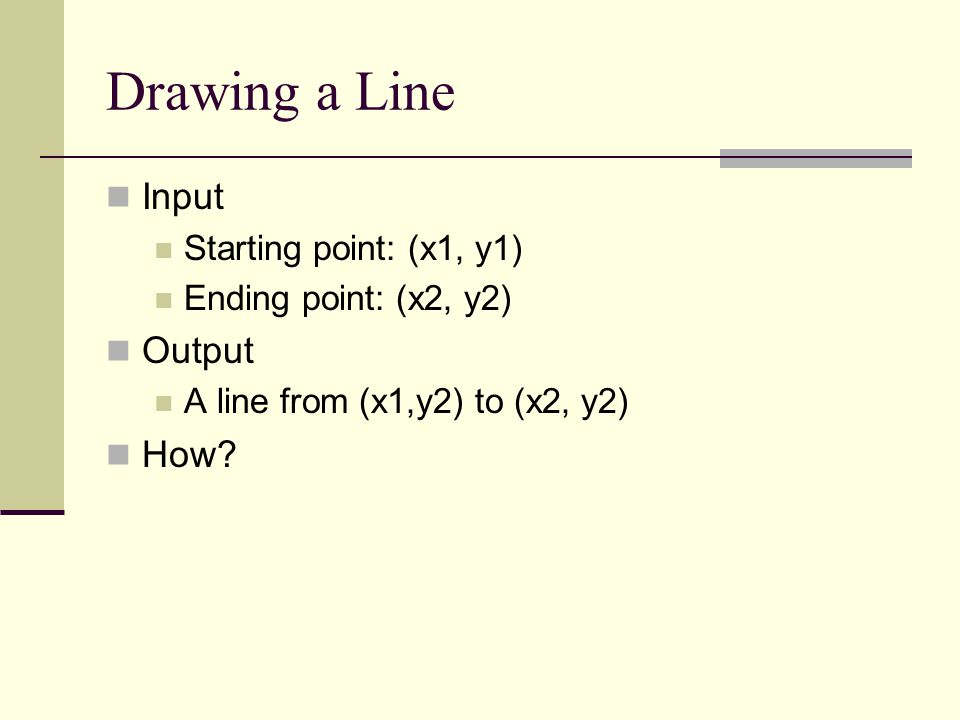 Input Starting point: (x1, y1) Ending point: (x2, y2) Output A line from (x1,y2) to (x2, y2) How?