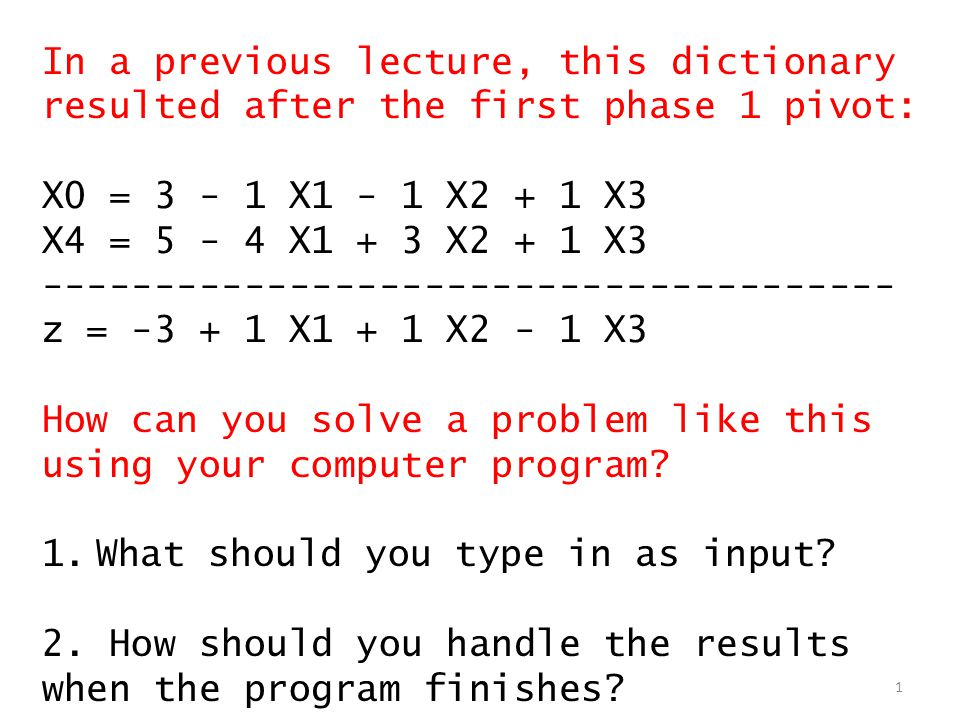 In a previous lecture, this dictionary resulted after the first phase 1 pivot: X0 = 3 - 1 X1 - 1 X2 + 1 X3 X4 = 5 - 4 X1 + 3 X2 + 1 X3 -------------------------------------- z = -3 + 1 X1 + 1 X2 - 1 X3 How can you solve a problem like this using your computer program.