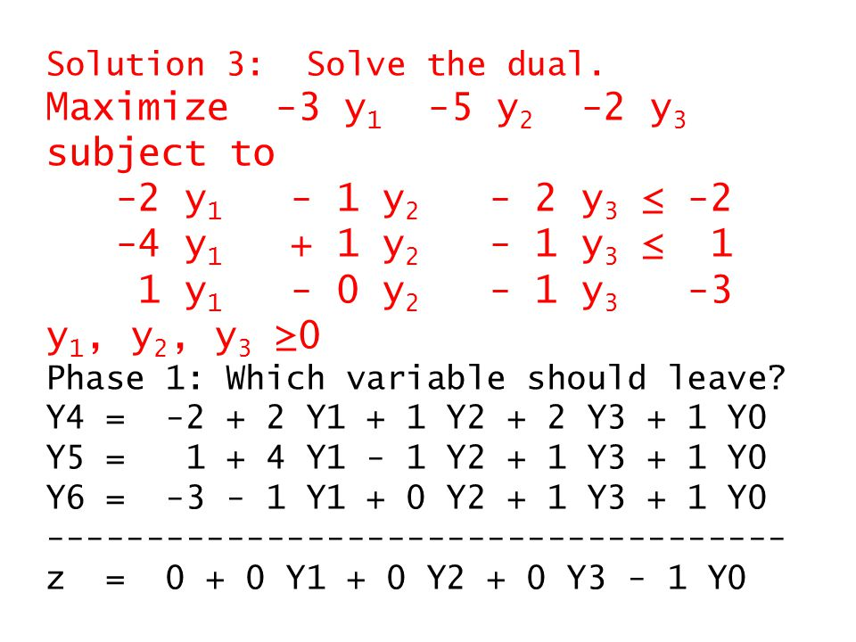 The initial feasible dictionary for phase 1: Y4 = 1 + 3 Y1 + 1 Y2 + 1 Y3 + 1 Y6 Y5 = 4 + 5 Y1 - 1 Y2 + 0 Y3 + 1 Y6 Y0 = 3 + 1 Y1 + 0 Y2 - 1 Y3 + 1 Y6 ------------------------------------- z = -3 - 1 Y1 + 0 Y2 + 1 Y3 - 1 Y6 Y3 enters.