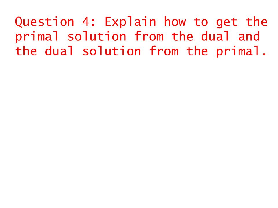 Question 4: Explain how to get the primal solution from the dual and the dual solution from the primal.