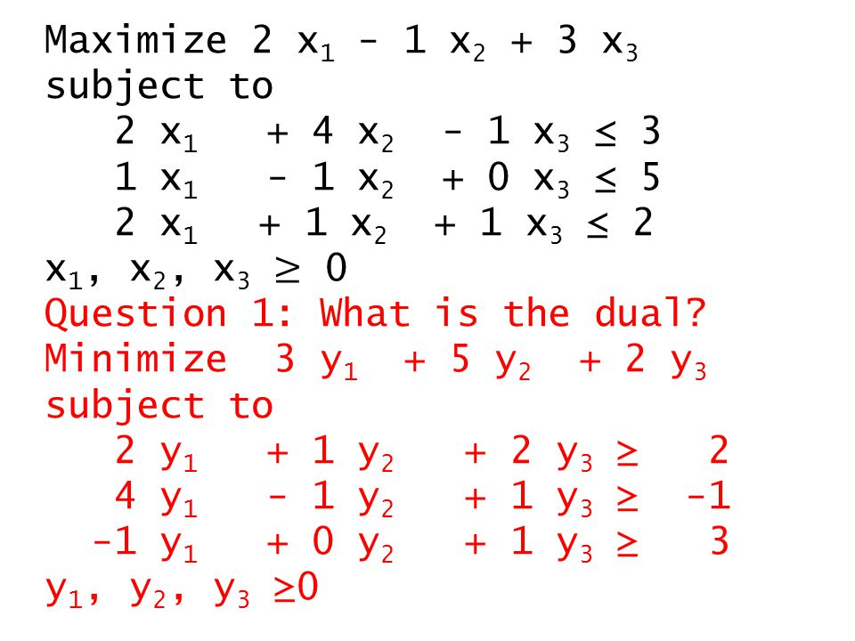 Minimize 3 y 1 + 5 y 2 + 2 y 3 subject to 2 y 1 + 1 y 2 + 2 y 3 ≥ 2 4 y 1 - 1 y 2 + 1 y 3 ≥ -1 -1 y 1 + 0 y 2 + 1 y 3 ≥ 3 y 1, y 2, y 3 ≥0 Solution 2: Standard form.