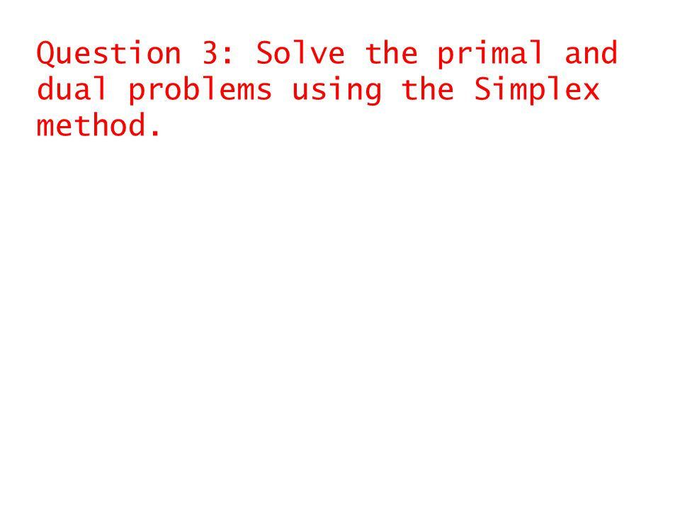 Question 3: Solve the primal and dual problems using the Simplex method.