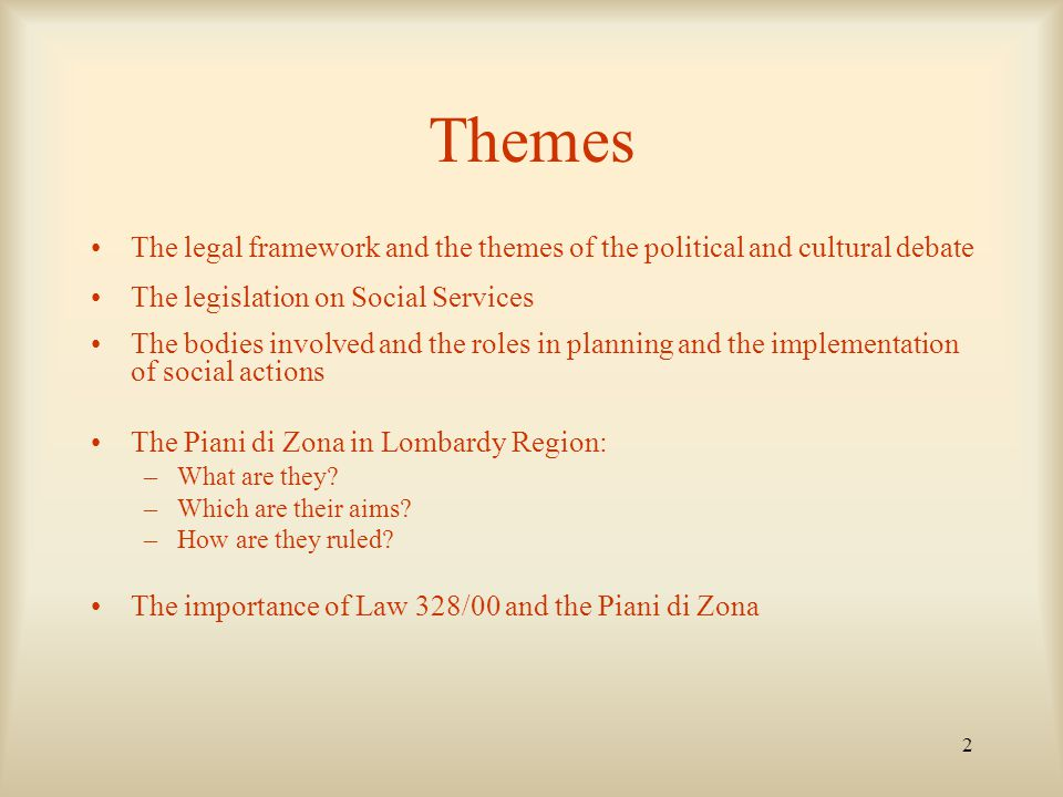 2 Themes The legal framework and the themes of the political and cultural debate The legislation on Social Services The bodies involved and the roles in planning and the implementation of social actions The Piani di Zona in Lombardy Region: –What are they.