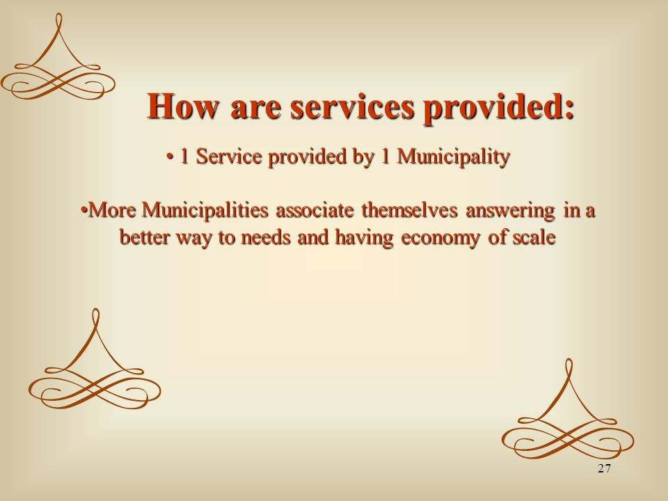 27 How are services provided: How are services provided: 1 Service provided by 1 Municipality 1 Service provided by 1 Municipality More Municipalities associate themselves answering in a better way to needs and having economy of scaleMore Municipalities associate themselves answering in a better way to needs and having economy of scale