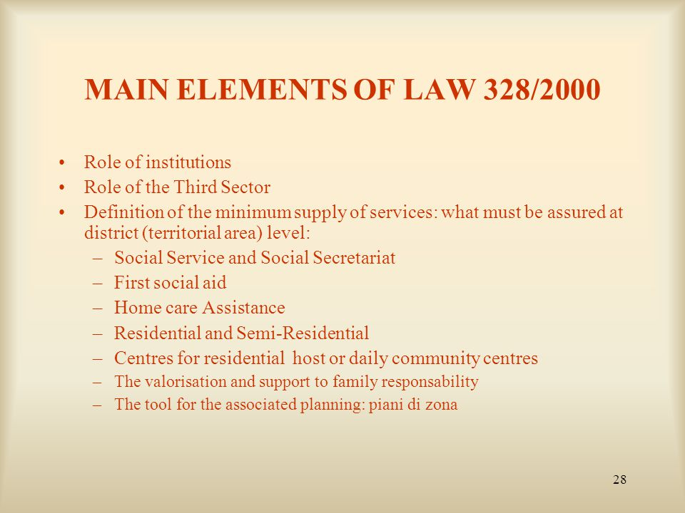 28 MAIN ELEMENTS OF LAW 328/2000 Role of institutions Role of the Third Sector Definition of the minimum supply of services: what must be assured at district (territorial area) level: –Social Service and Social Secretariat –First social aid –Home care Assistance –Residential and Semi-Residential –Centres for residential host or daily community centres –The valorisation and support to family responsability –The tool for the associated planning: piani di zona