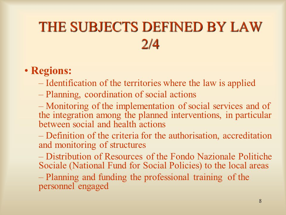 8 THE SUBJECTS DEFINED BY LAW 2/4 Regions: – Identification of the territories where the law is applied – Planning, coordination of social actions – Monitoring of the implementation of social services and of the integration among the planned interventions, in particular between social and health actions – Definition of the criteria for the authorisation, accreditation and monitoring of structures – Distribution of Resources of the Fondo Nazionale Politiche Sociale (National Fund for Social Policies) to the local areas – Planning and funding the professional training of the personnel engaged