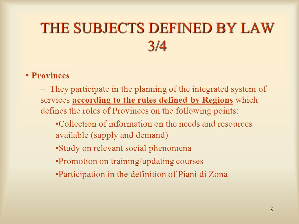 9 THE SUBJECTS DEFINED BY LAW 3/4 Provinces – They participate in the planning of the integrated system of services according to the rules defined by Regions which defines the roles of Provinces on the following points: Collection of information on the needs and resources available (supply and demand) Study on relevant social phenomena Promotion on training/updating courses Participation in the definition of Piani di Zona