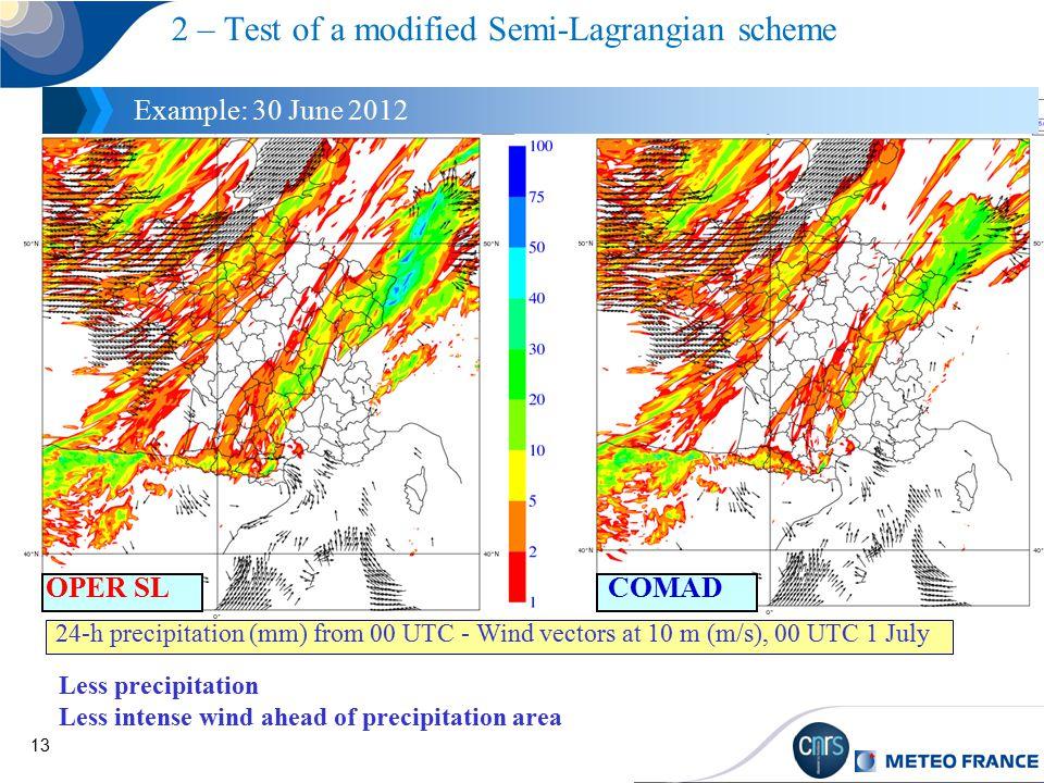 13 2 – Test of a modified Semi-Lagrangian scheme Example: 30 June 2012 24-h precipitation (mm) from 00 UTC - Wind vectors at 10 m (m/s), 00 UTC 1 July Less precipitation Less intense wind ahead of precipitation area COMADOPER SL