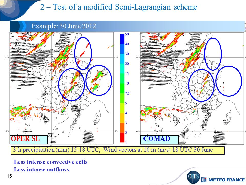 15 2 – Test of a modified Semi-Lagrangian scheme Example: 30 June 2012 Less intense convective cells Less intense outflows 3-h precipitation (mm) 15-18 UTC, Wind vectors at 10 m (m/s) 18 UTC 30 June COMADOPER SL