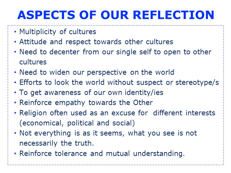 ASPECTS OF OUR REFLECTION Multiplicity of cultures Attitude and respect towards other cultures Need to decenter from our single self to open to other cultures Need to widen our perspective on the world Efforts to look the world without suspect or stereotype/s To get awareness of our own identity/ies Reinforce empathy towards the Other Religion often used as an excuse for different interests (economical, political and social) Not everything is as it seems, what you see is not necessarily the truth.