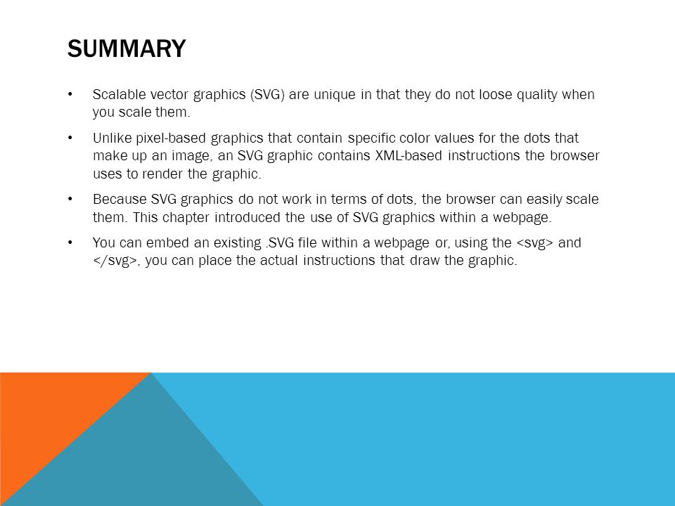 SUMMARY Scalable vector graphics (SVG) are unique in that they do not loose quality when you scale them. Unlike pixel-based graphics that contain spec