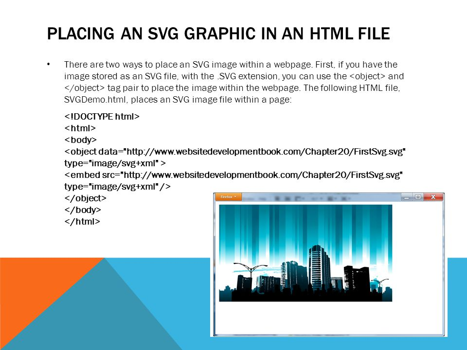 PLACING AN SVG GRAPHIC IN AN HTML FILE There are two ways to place an SVG image within a webpage. First, if you have the image stored as an SVG file,