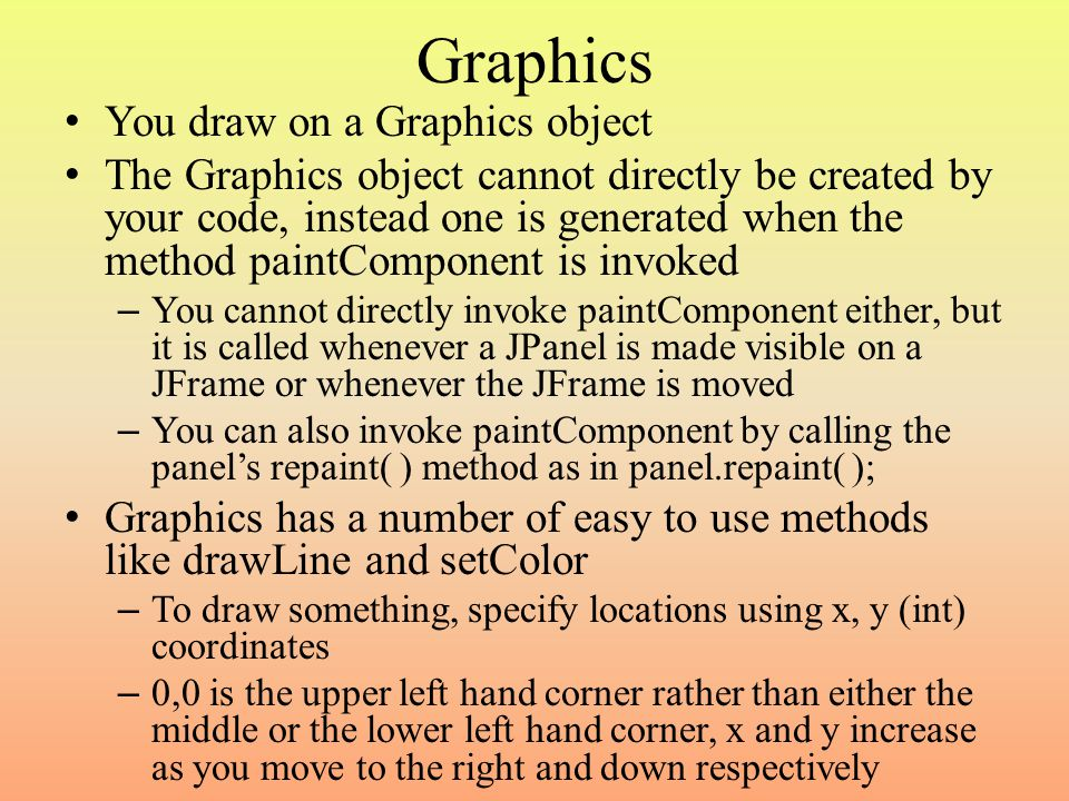 Graphics You draw on a Graphics object The Graphics object cannot directly be created by your code, instead one is generated when the method paintComponent is invoked – You cannot directly invoke paintComponent either, but it is called whenever a JPanel is made visible on a JFrame or whenever the JFrame is moved – You can also invoke paintComponent by calling the panel's repaint( ) method as in panel.repaint( ); Graphics has a number of easy to use methods like drawLine and setColor – To draw something, specify locations using x, y (int) coordinates – 0,0 is the upper left hand corner rather than either the middle or the lower left hand corner, x and y increase as you move to the right and down respectively