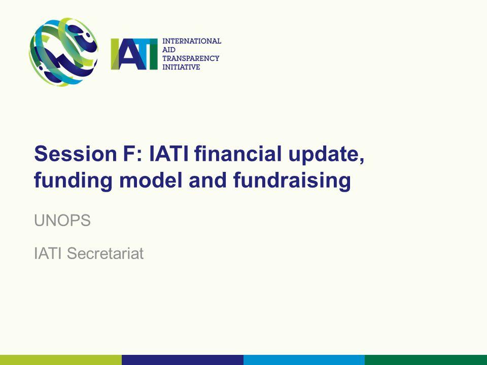 Session F: IATI financial update, funding model and fundraising UNOPS IATI Secretariat