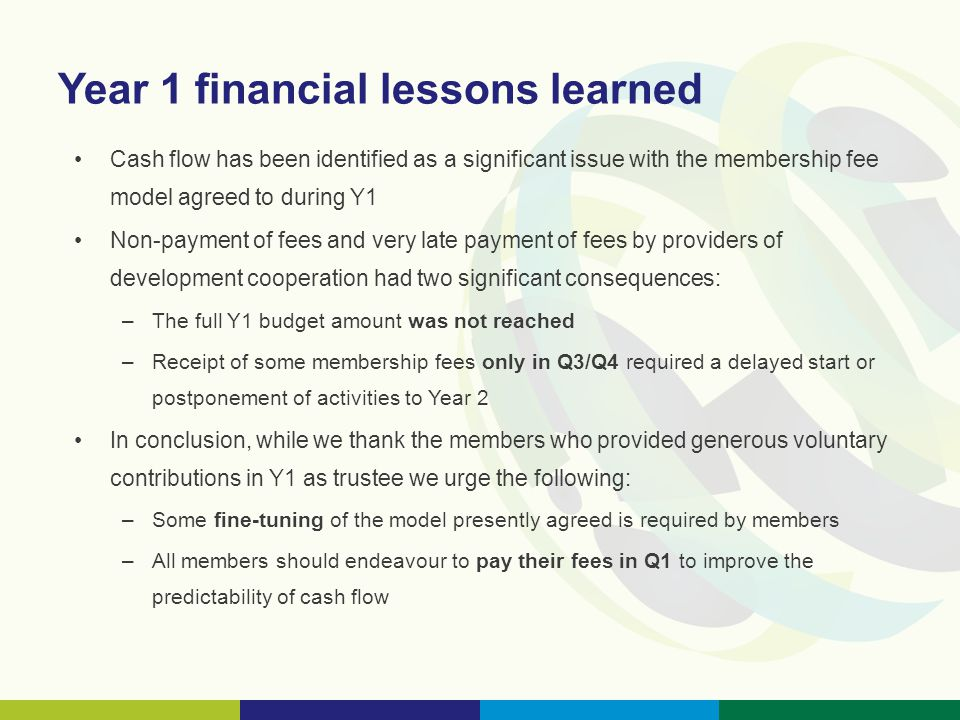 Year 1 financial lessons learned Cash flow has been identified as a significant issue with the membership fee model agreed to during Y1 Non-payment of fees and very late payment of fees by providers of development cooperation had two significant consequences: –The full Y1 budget amount was not reached –Receipt of some membership fees only in Q3/Q4 required a delayed start or postponement of activities to Year 2 In conclusion, while we thank the members who provided generous voluntary contributions in Y1 as trustee we urge the following: –Some fine-tuning of the model presently agreed is required by members –All members should endeavour to pay their fees in Q1 to improve the predictability of cash flow