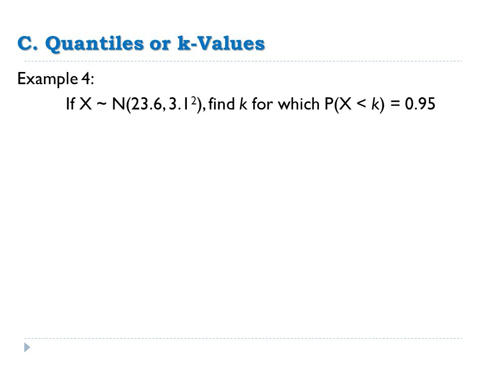C. Quantiles or k-Values Example 4: If X ~ N(23.6, 3.1 2 ), find k for which P(X < k) = 0.95