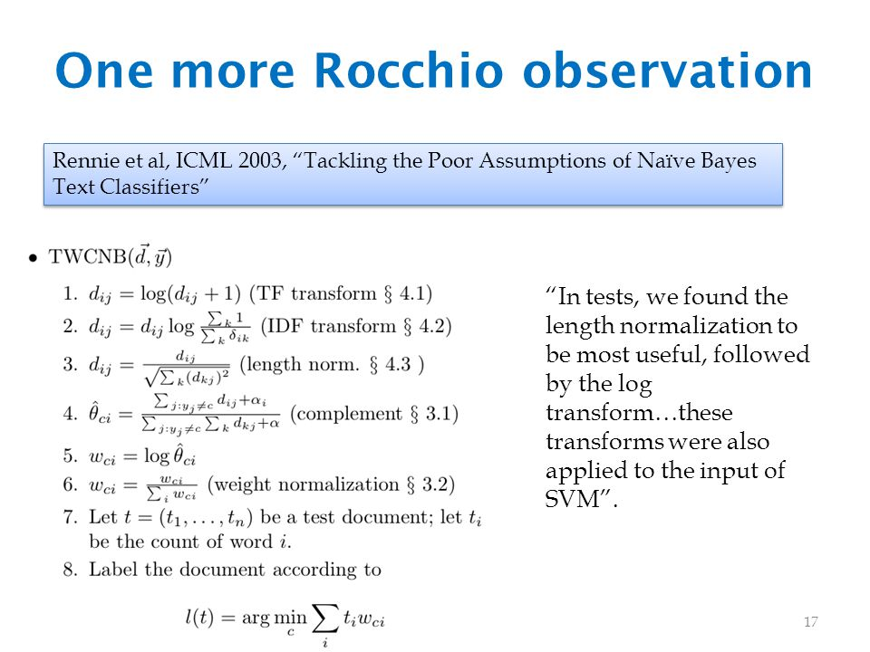 One more Rocchio observation Rennie et al, ICML 2003, Tackling the Poor Assumptions of Naïve Bayes Text Classifiers In tests, we found the length normalization to be most useful, followed by the log transform…these transforms were also applied to the input of SVM .
