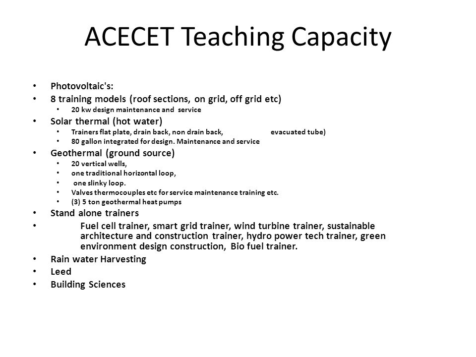 ACECET Teaching Capacity Photovoltaic s: 8 training models (roof sections, on grid, off grid etc) 20 kw design maintenance and service Solar thermal (hot water) Trainers flat plate, drain back, non drain back, evacuated tube) 80 gallon integrated for design.