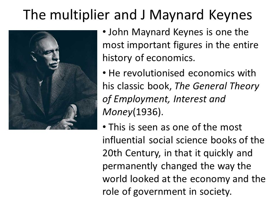 The multiplier and J Maynard Keynes John Maynard Keynes is one the most important figures in the entire history of economics. He revolutionised econom