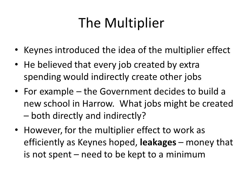 The Multiplier Keynes introduced the idea of the multiplier effect He believed that every job created by extra spending would indirectly create other