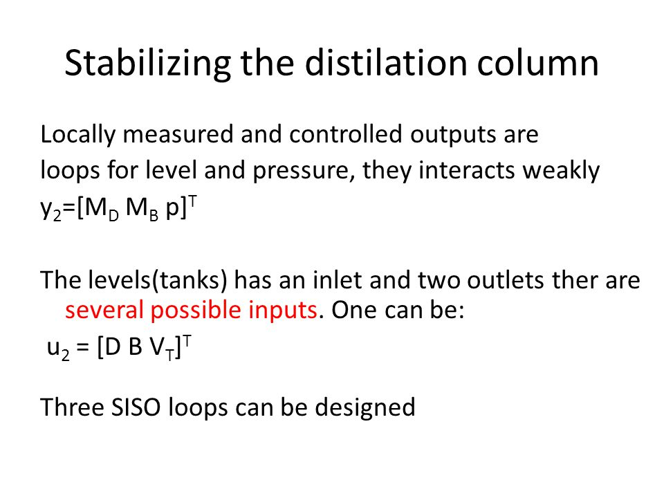 Stabilizing the distilation column Locally measured and controlled outputs are loops for level and pressure, they interacts weakly y 2 =[M D M B p] T The levels(tanks) has an inlet and two outlets ther are several possible inputs.