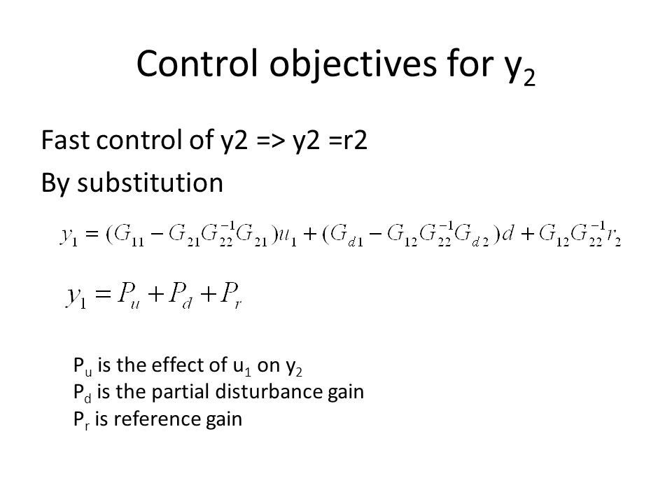 Control objectives for y 2 Fast control of y2 => y2 =r2 By substitution P u is the effect of u 1 on y 2 P d is the partial disturbance gain P r is reference gain