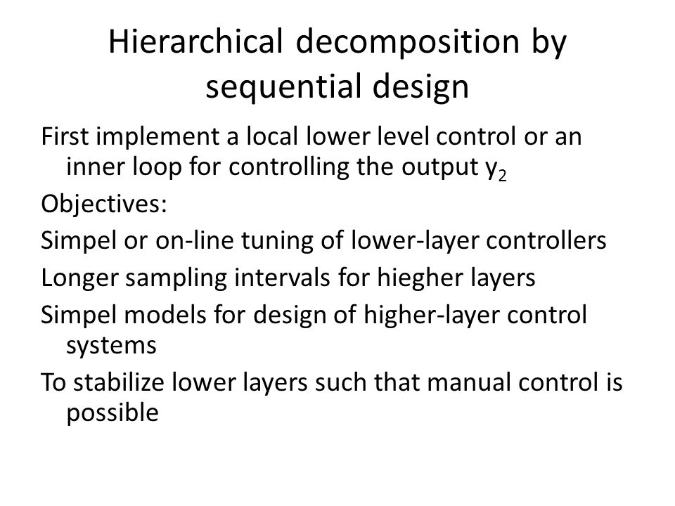 Hierarchical decomposition by sequential design First implement a local lower level control or an inner loop for controlling the output y 2 Objectives: Simpel or on-line tuning of lower-layer controllers Longer sampling intervals for hiegher layers Simpel models for design of higher-layer control systems To stabilize lower layers such that manual control is possible
