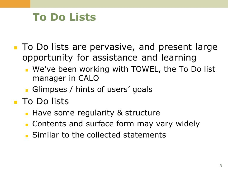 3 To Do Lists To Do lists are pervasive, and present large opportunity for assistance and learning We've been working with TOWEL, the To Do list manager in CALO Glimpses / hints of users' goals To Do lists Have some regularity & structure Contents and surface form may vary widely Similar to the collected statements