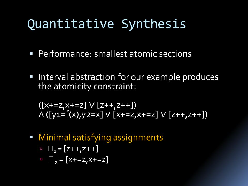 Quantitative Synthesis  Performance: smallest atomic sections  Interval abstraction for our example produces the atomicity constraint: ([x+=z,x+=z] ∨ [z++,z++]) ∧ ([y1=f(x),y2=x] ∨ [x+=z,x+=z] ∨ [z++,z++])  Minimal satisfying assignments   1 = [z++,z++]   2 = [x+=z,x+=z]