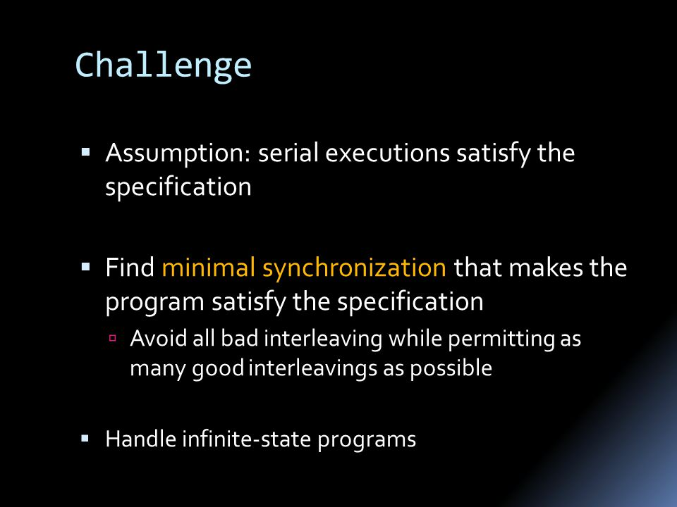 Challenge  Assumption: serial executions satisfy the specification  Find minimal synchronization that makes the program satisfy the specification  Avoid all bad interleaving while permitting as many good interleavings as possible  Handle infinite-state programs