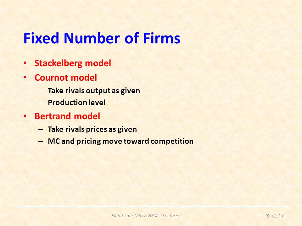 Elliott Fan: Micro 2014-2 Lecture 2 Fixed Number of Firms Stackelberg model Cournot model – Take rivals output as given – Production level Bertrand model – Take rivals prices as given – MC and pricing move toward competition Slide 17