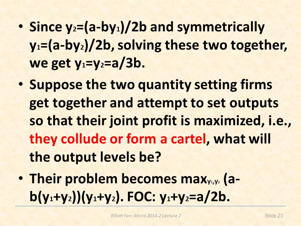 Elliott Fan: Micro 2014-2 Lecture 2 Since y 2 =(a-by 1 )/2b and symmetrically y 1 =(a-by 2 )/2b, solving these two together, we get y 1 =y 2 =a/3b. Su