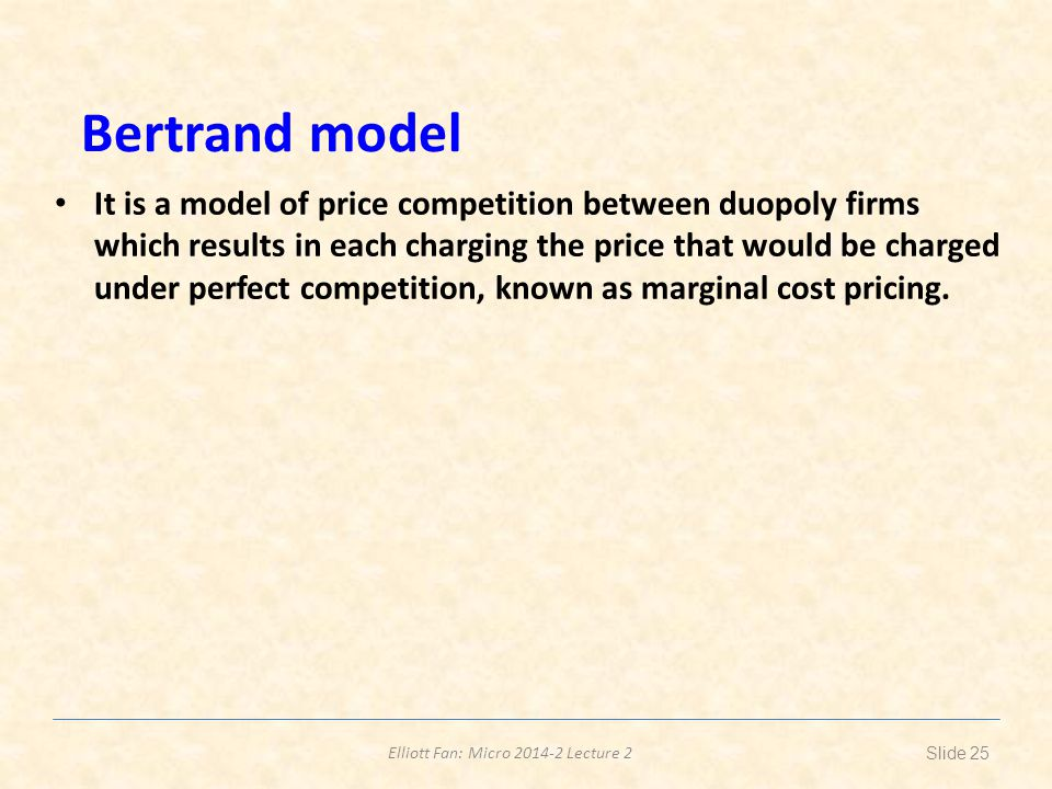 Elliott Fan: Micro 2014-2 Lecture 2 Bertrand model It is a model of price competition between duopoly firms which results in each charging the price that would be charged under perfect competition, known as marginal cost pricing.
