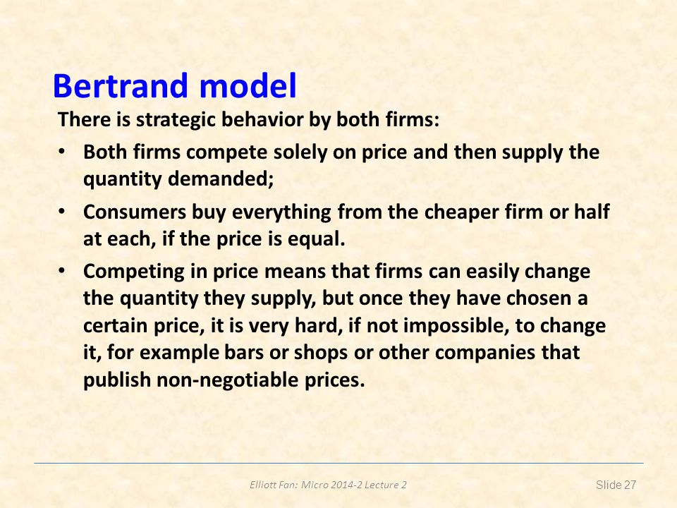 Elliott Fan: Micro 2014-2 Lecture 2 Bertrand model There is strategic behavior by both firms: Both firms compete solely on price and then supply the quantity demanded; Consumers buy everything from the cheaper firm or half at each, if the price is equal.