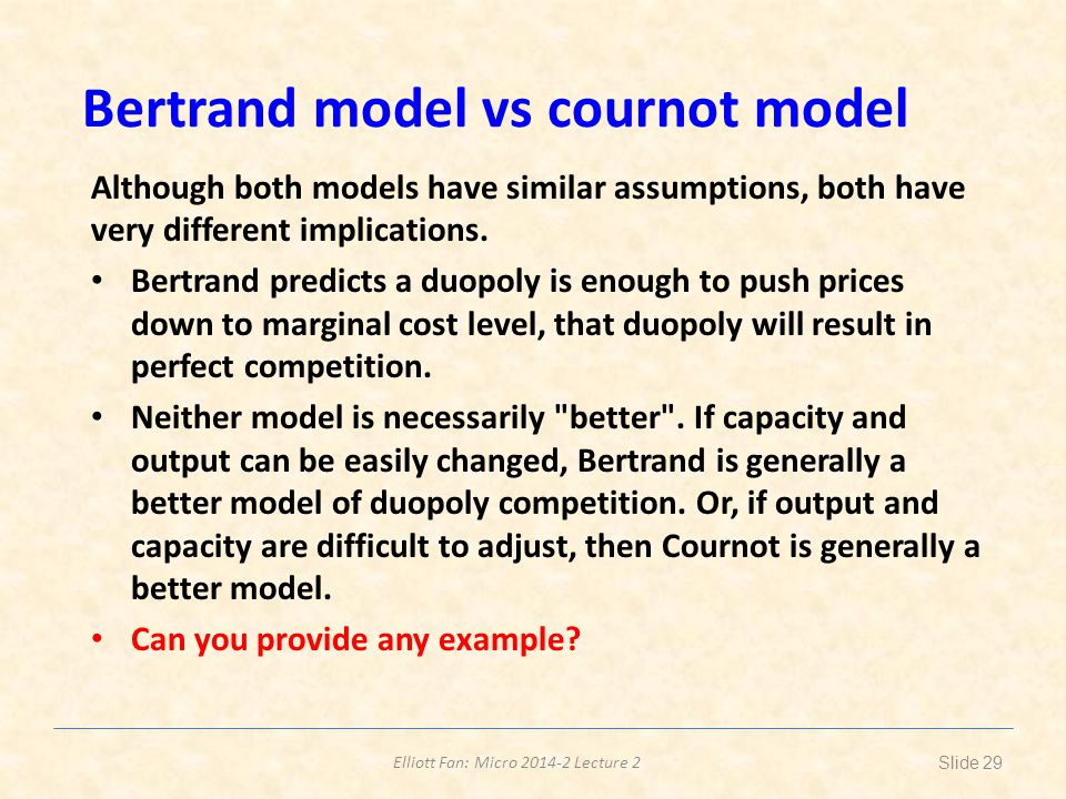 Elliott Fan: Micro 2014-2 Lecture 2 Bertrand model vs cournot model Although both models have similar assumptions, both have very different implications.