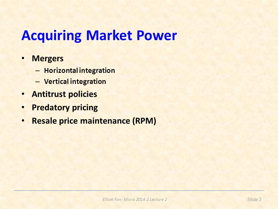 Elliott Fan: Micro 2014-2 Lecture 2 Acquiring Market Power Mergers – Horizontal integration – Vertical integration Antitrust policies Predatory pricing Resale price maintenance (RPM) Slide 3