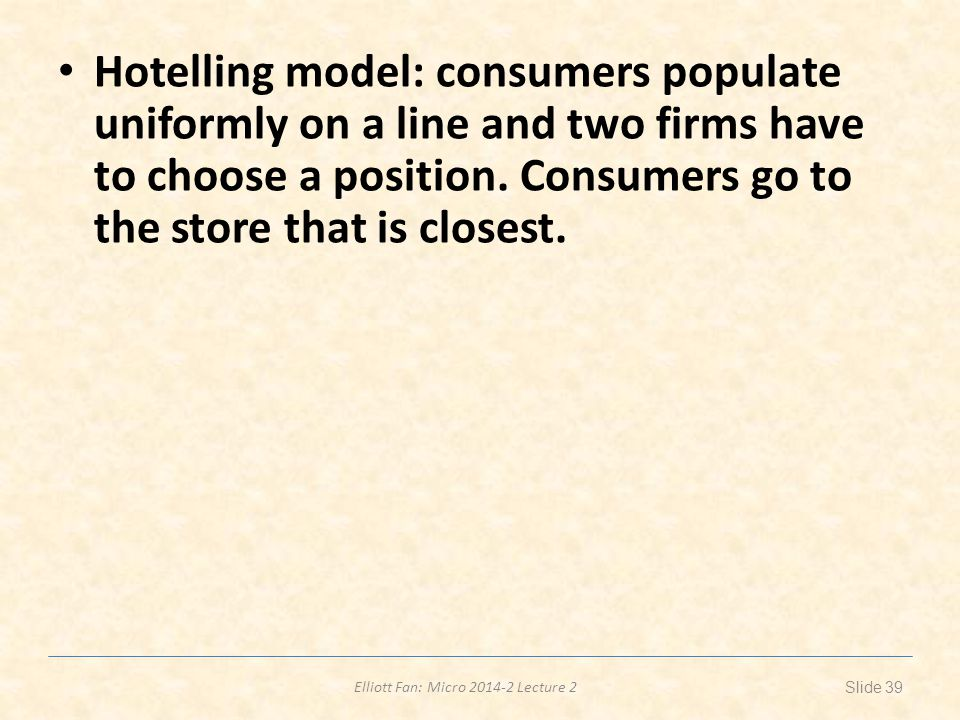 Elliott Fan: Micro 2014-2 Lecture 2 Hotelling model: consumers populate uniformly on a line and two firms have to choose a position.