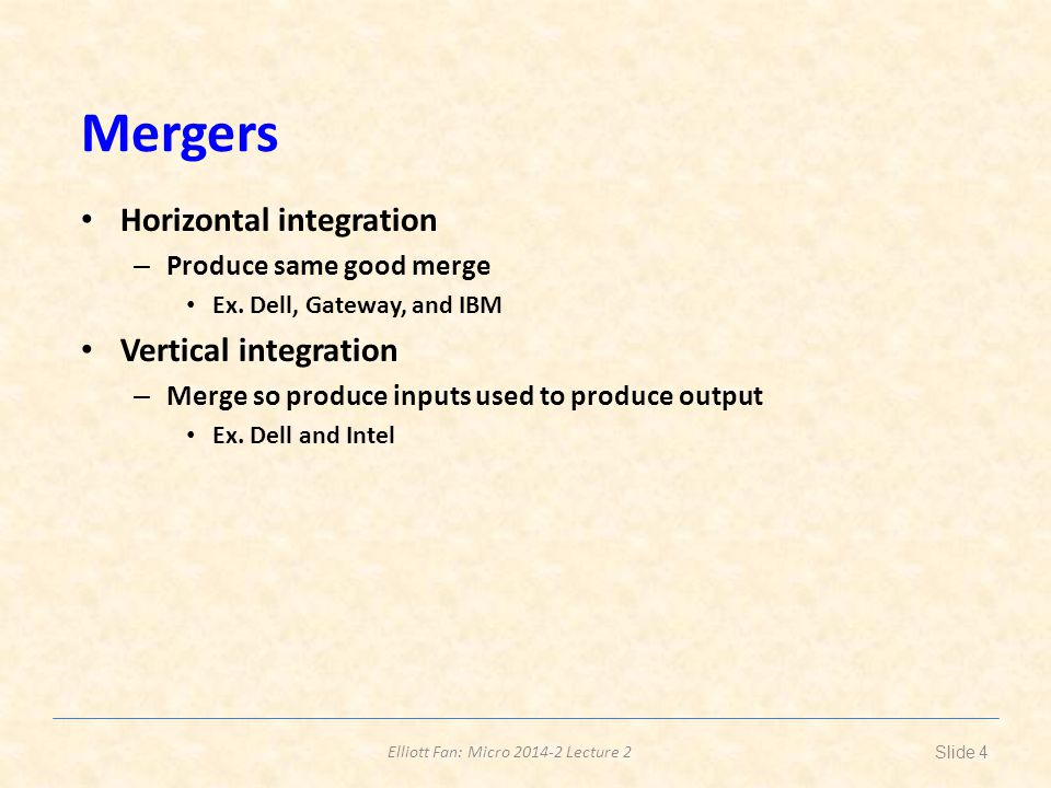Elliott Fan: Micro 2014-2 Lecture 2 Horizontal Integration Reasons to merge – Isolate economies of scale and capture monopoly power Competing welfare concerns – Reducing costs and creating monopoly power Ex.