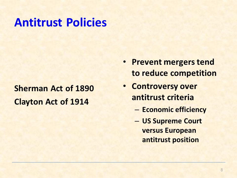 Antitrust Policies Sherman Act of 1890 Clayton Act of 1914 Prevent mergers tend to reduce competition Controversy over antitrust criteria – Economic efficiency – US Supreme Court versus European antitrust position 8