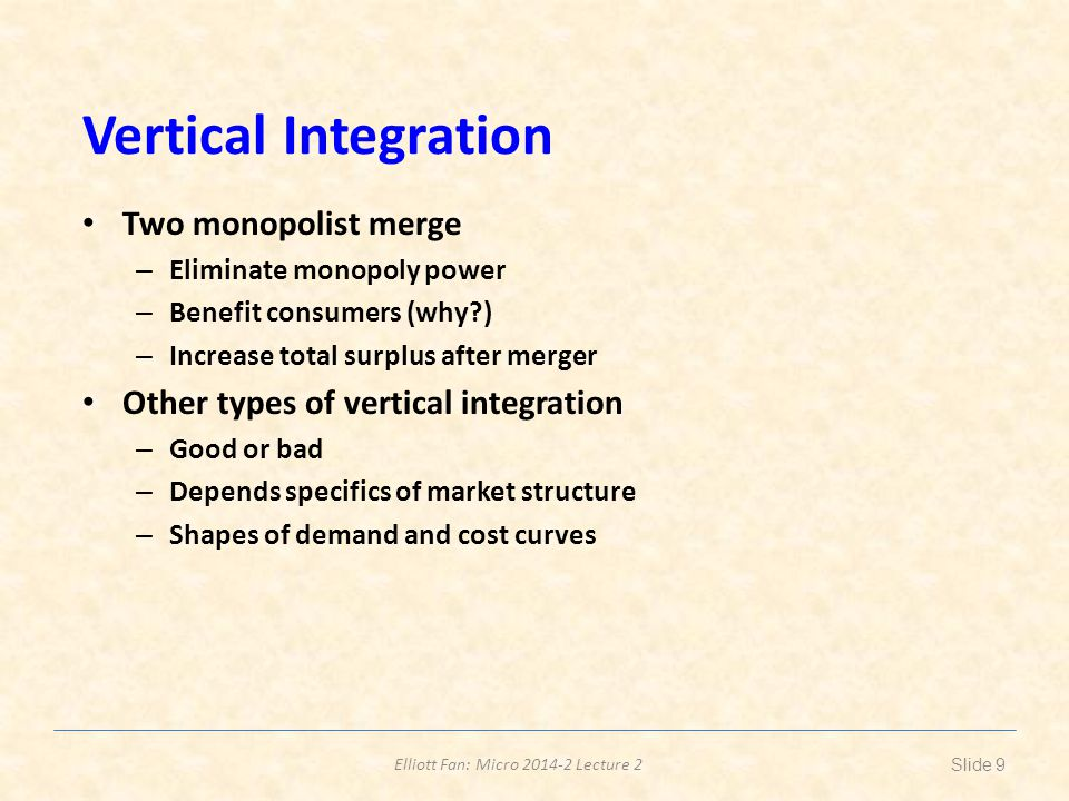 Elliott Fan: Micro 2014-2 Lecture 2 Vertical Integration Two monopolist merge – Eliminate monopoly power – Benefit consumers (why ) – Increase total surplus after merger Other types of vertical integration – Good or bad – Depends specifics of market structure – Shapes of demand and cost curves Slide 9