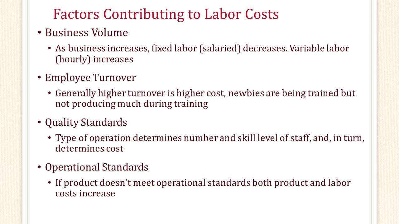 Factors Contributing to Labor Costs Business Volume As business increases, fixed labor (salaried) decreases. Variable labor (hourly) increases Employe
