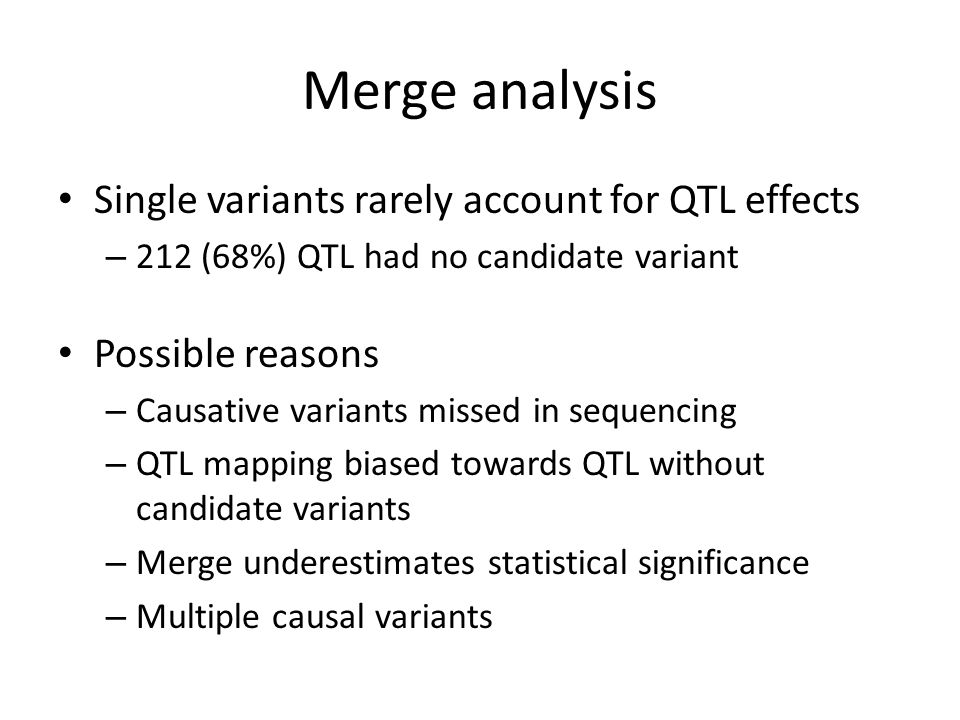 Merge analysis Single variants rarely account for QTL effects – 212 (68%) QTL had no candidate variant Possible reasons – Causative variants missed in sequencing – QTL mapping biased towards QTL without candidate variants – Merge underestimates statistical significance – Multiple causal variants