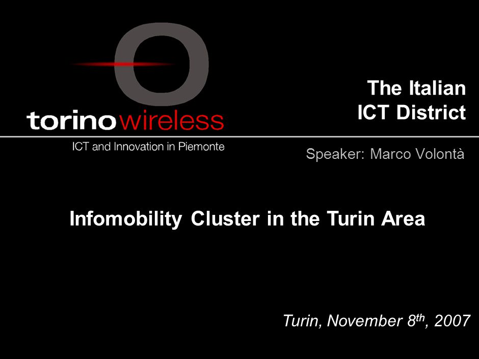 The Italian ICT District Infomobility Cluster in the Turin Area Turin, November 8 th, 2007 Speaker: Marco Volontà