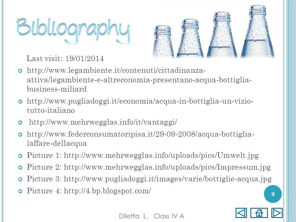 Last visit: 19/01/2014 http://www.legambiente.it/contenuti/cittadinanza- attiva/legambiente-e-altreconomia-presentano-acqua-bottiglia- business-miliard http://www.pugliadoggi.it/economia/acqua-in-bottiglia-un-vizio- tutto-italiano http://www.mehrwegglas.info/it/vantaggi/ http://www.federconsumatoripisa.it/29-09-2008/acqua-bottiglia- laffare-dellacqua Picture 1: http://www.mehrwegglas.info/uploads/pics/Umwelt.jpg Picture 2: http://www.mehrwegglas.info/uploads/pics/Impressum.jpg Picture 3: http://www.pugliadoggi.it/images/varie/bottiglie-acqua.jpg Picture 4: http://4.bp.blogspot.com/ Diletta L.