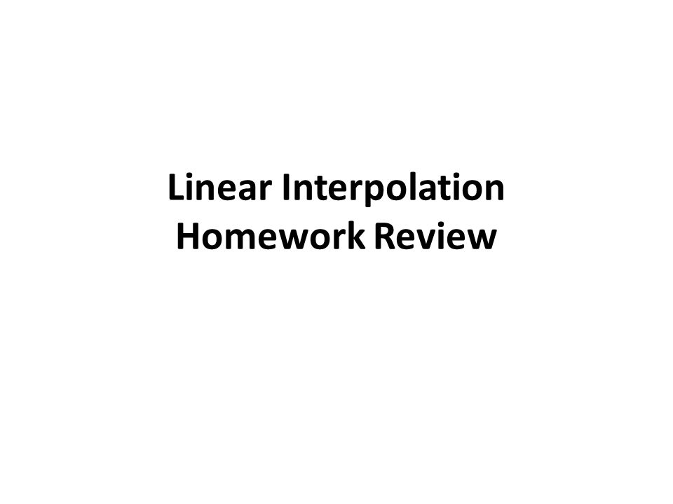 Linear Interpolation Homework Review