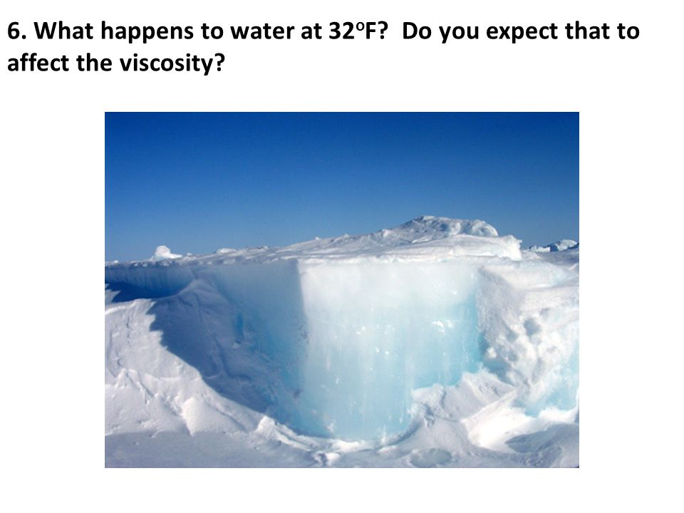 6. What happens to water at 32 o F? Do you expect that to affect the viscosity?